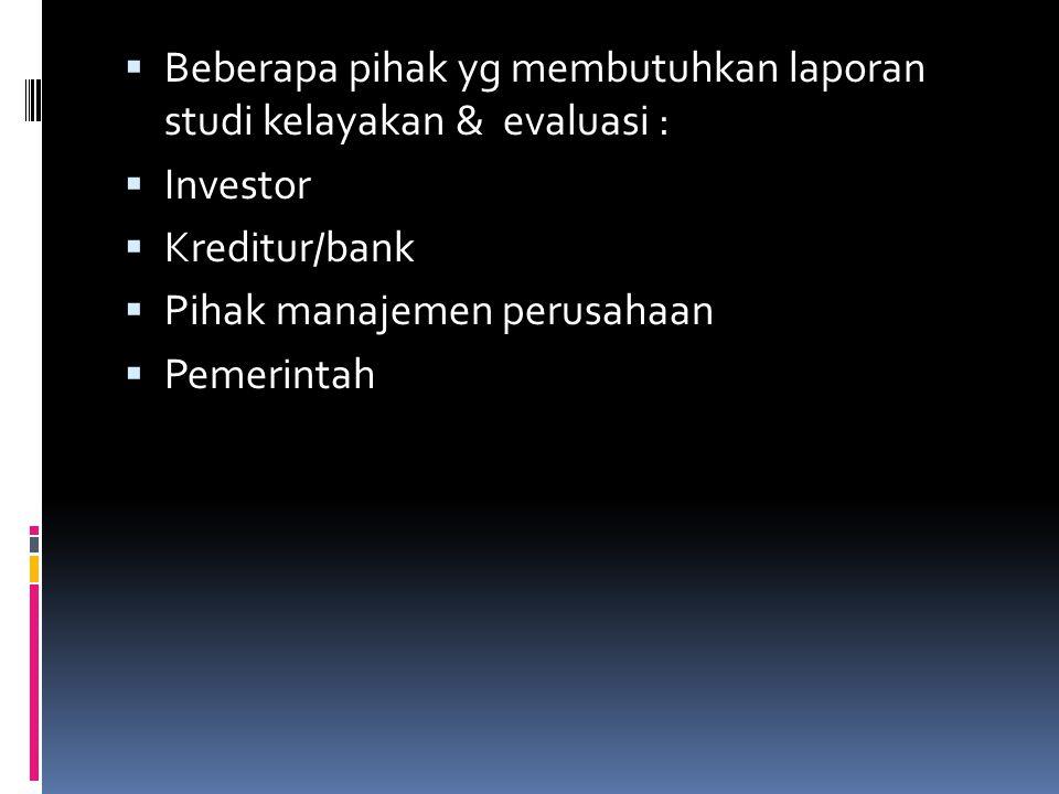  Beberapa pihak yg membutuhkan laporan studi kelayakan & evaluasi :  Investor  Kreditur/bank  Pihak manajemen perusahaan  Pemerintah