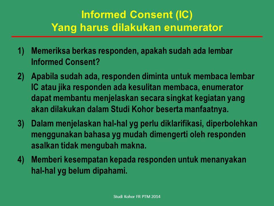 Informed Consent (IC) Yang harus dilakukan enumerator 1)Memeriksa berkas responden, apakah sudah ada lembar Informed Consent? 2)Apabila sudah ada, res