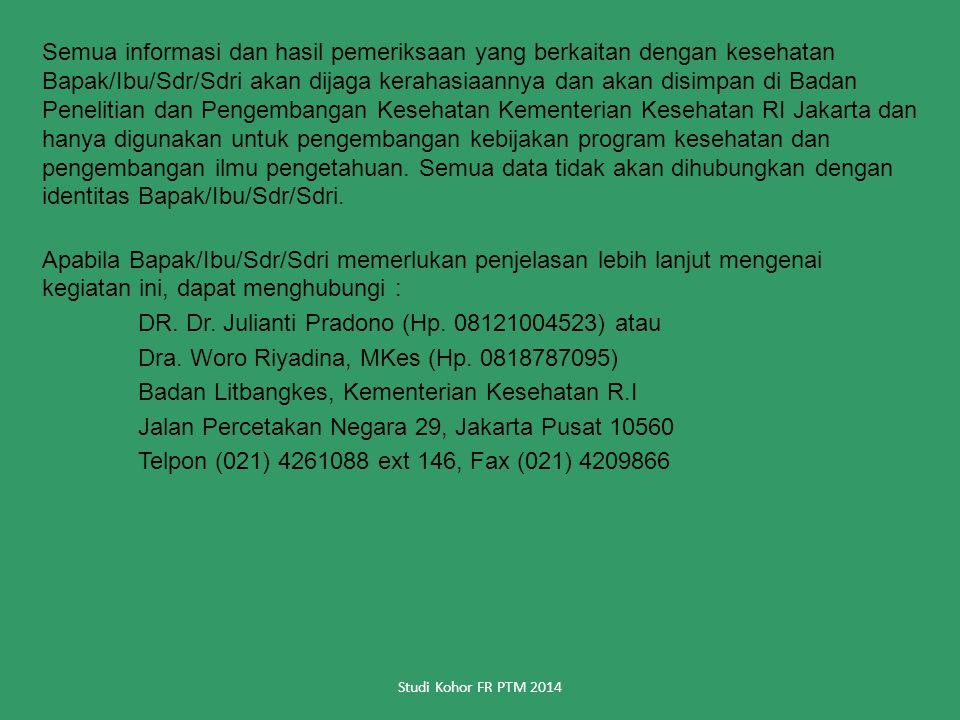Semua informasi dan hasil pemeriksaan yang berkaitan dengan kesehatan Bapak/Ibu/Sdr/Sdri akan dijaga kerahasiaannya dan akan disimpan di Badan Penelitian dan Pengembangan Kesehatan Kementerian Kesehatan RI Jakarta dan hanya digunakan untuk pengembangan kebijakan program kesehatan dan pengembangan ilmu pengetahuan.