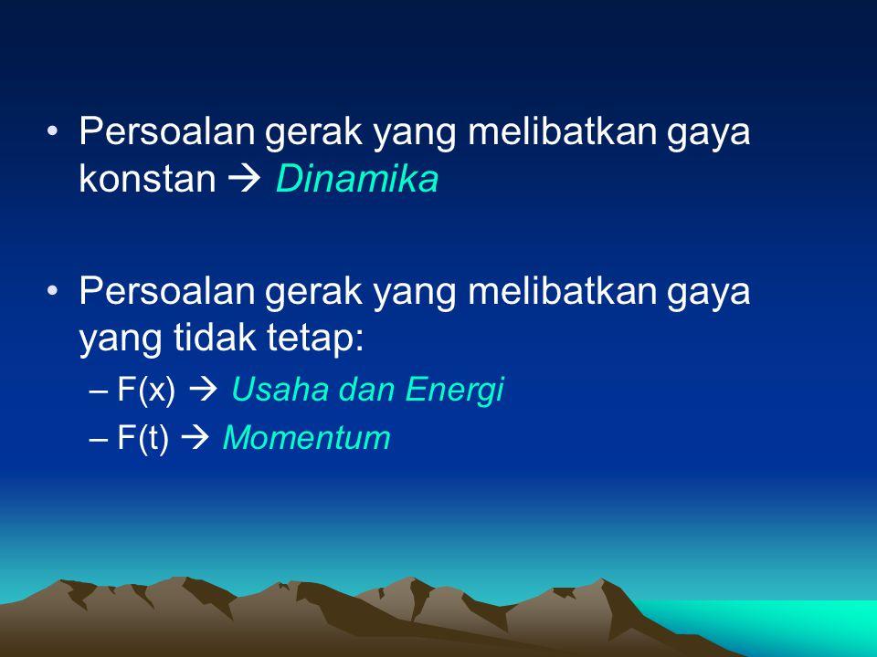 Persoalan gerak yang melibatkan gaya konstan  Dinamika Persoalan gerak yang melibatkan gaya yang tidak tetap: –F(x)  Usaha dan Energi –F(t)  Momentum