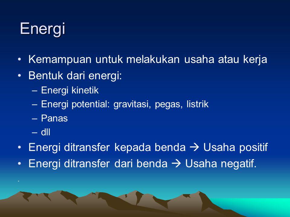 Energi Kemampuan untuk melakukan usaha atau kerja Bentuk dari energi: –Energi kinetik –Energi potential: gravitasi, pegas, listrik –Panas –dll Energi ditransfer kepada benda  Usaha positif Energi ditransfer dari benda  Usaha negatif..