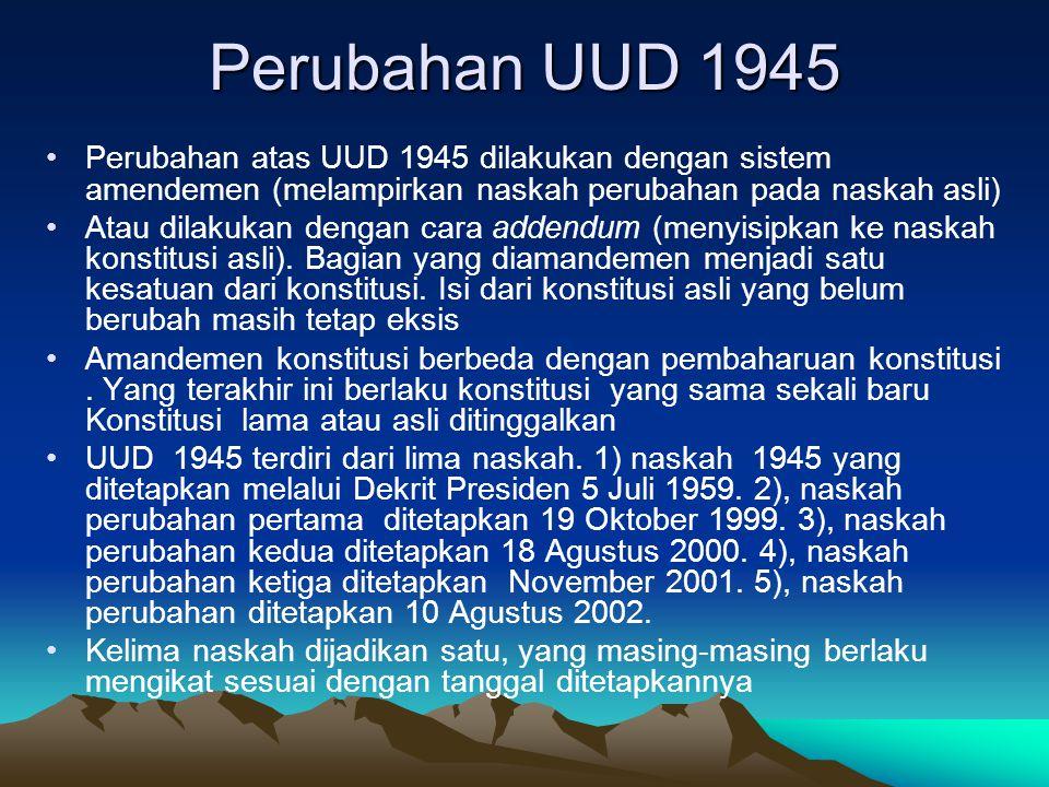 Perubahan UUD 1945 Perubahan atas UUD 1945 dilakukan dengan sistem amendemen (melampirkan naskah perubahan pada naskah asli) Atau dilakukan dengan car