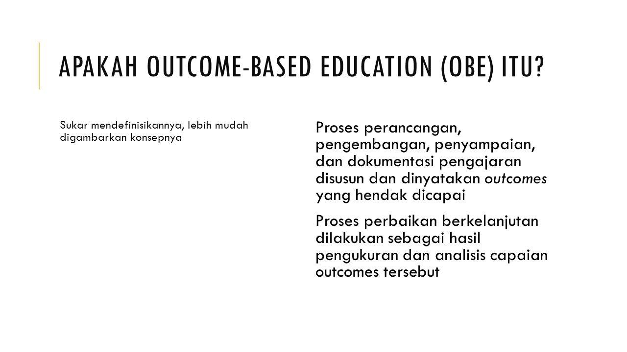 APAKAH OUTCOME-BASED EDUCATION (OBE) ITU? Sukar mendefinisikannya, lebih mudah digambarkan konsepnya Proses perancangan, pengembangan, penyampaian, da