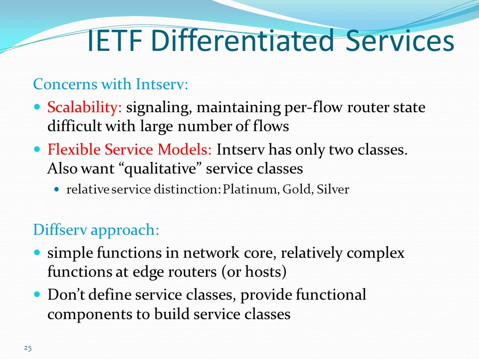 25 IETF Differentiated Services Concerns with Intserv: Scalability: signaling, maintaining per-flow router state difficult with large number of flows Flexible Service Models: Intserv has only two classes.