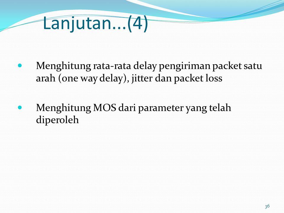 36 Lanjutan...(4) Menghitung rata-rata delay pengiriman packet satu arah (one way delay), jitter dan packet loss Menghitung MOS dari parameter yang te