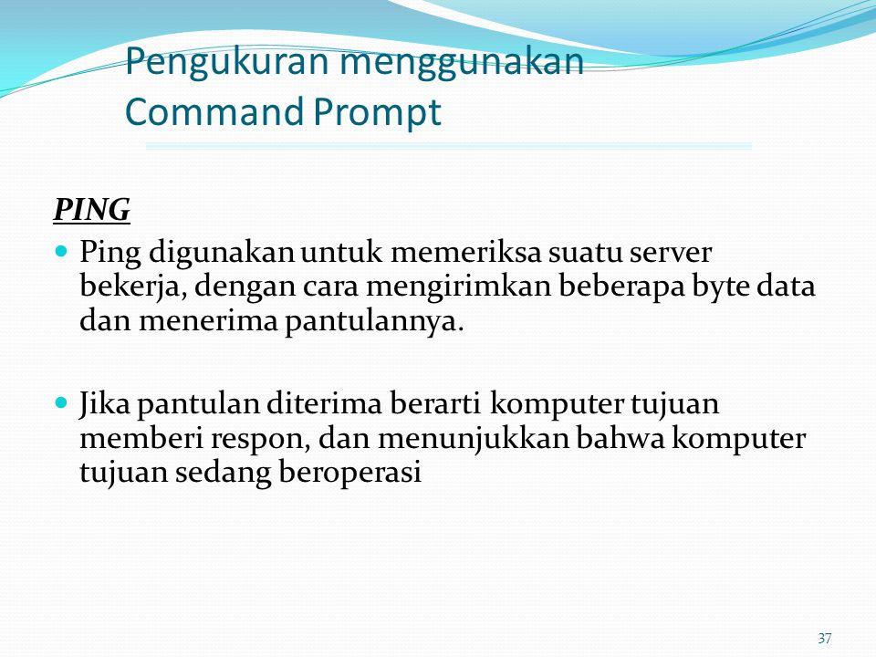37 Pengukuran menggunakan Command Prompt PING Ping digunakan untuk memeriksa suatu server bekerja, dengan cara mengirimkan beberapa byte data dan mene