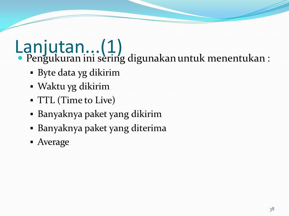 38 Lanjutan...(1) Pengukuran ini sering digunakan untuk menentukan :  Byte data yg dikirim  Waktu yg dikirim  TTL (Time to Live)  Banyaknya paket