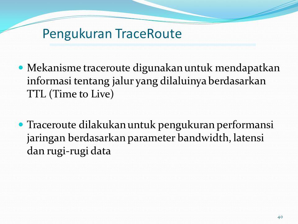 40 Pengukuran TraceRoute Mekanisme traceroute digunakan untuk mendapatkan informasi tentang jalur yang dilaluinya berdasarkan TTL (Time to Live) Trace