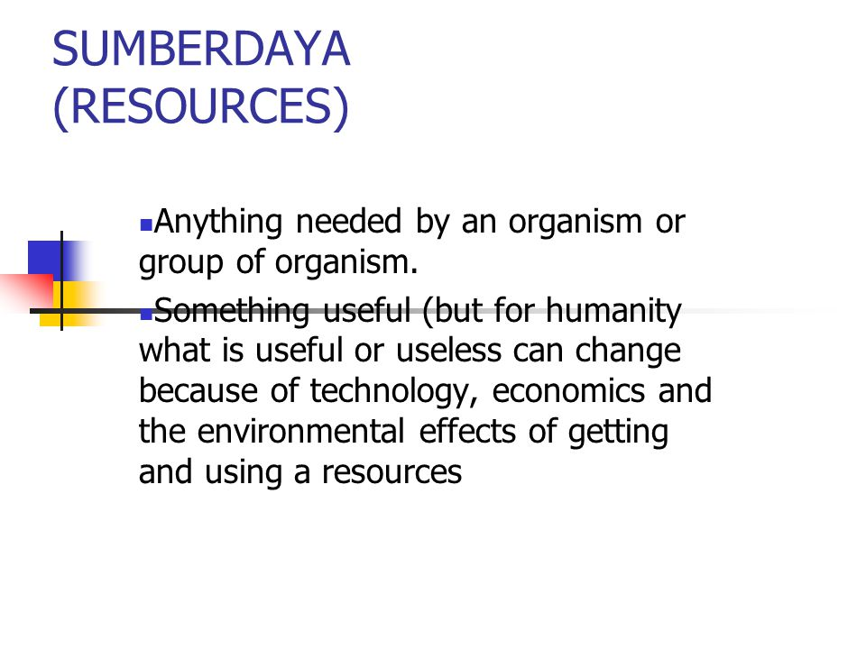 SUMBERDAYA (RESOURCES) Anything needed by an organism or group of organism. Something useful (but for humanity what is useful or useless can change be