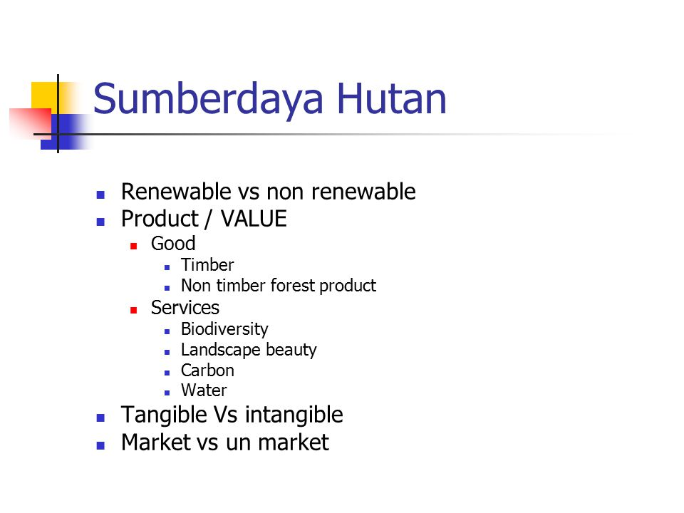 Sumberdaya Hutan Renewable vs non renewable Product / VALUE Good Timber Non timber forest product Services Biodiversity Landscape beauty Carbon Water