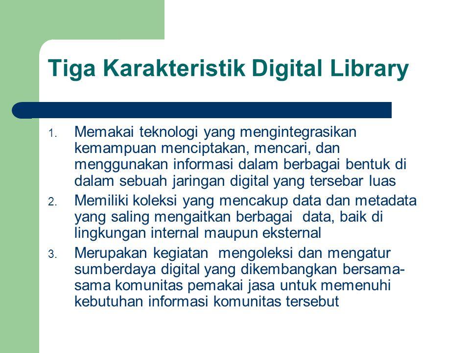 Tiga Karakteristik Digital Library 1. Memakai teknologi yang mengintegrasikan kemampuan menciptakan, mencari, dan menggunakan informasi dalam berbagai