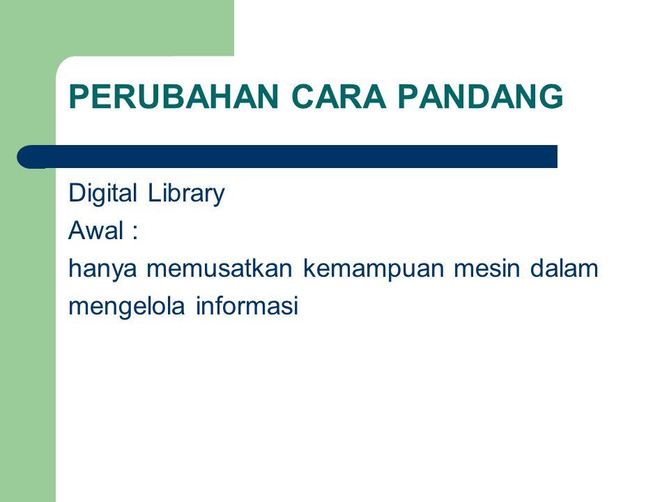 PERUBAHAN CARA PANDANG Digital Library Awal : hanya memusatkan kemampuan mesin dalam mengelola informasi