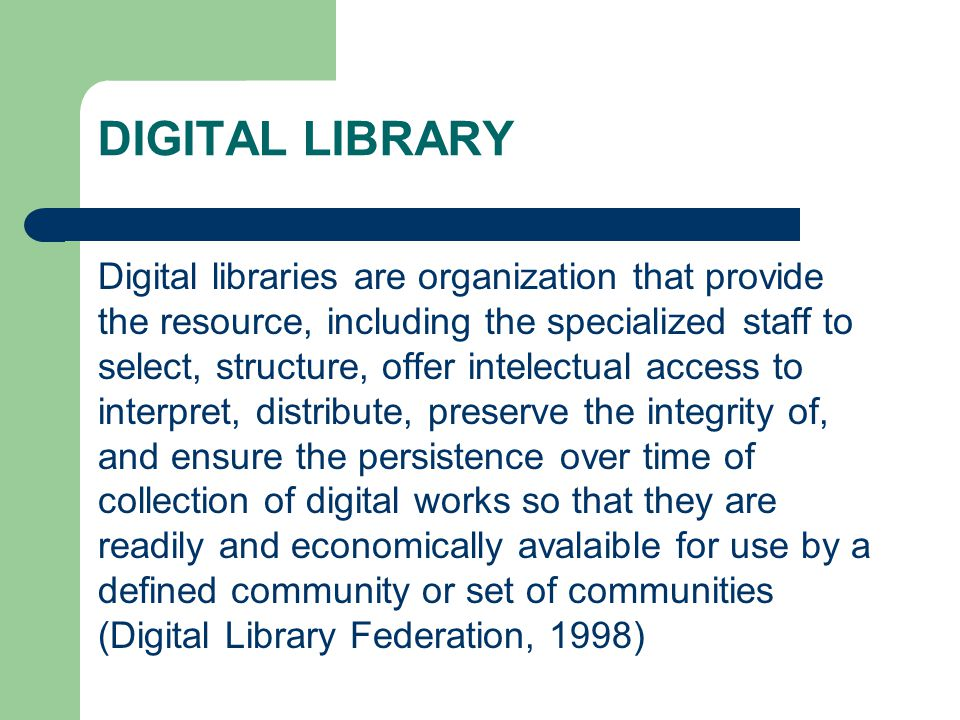 DIGITAL LIBRARY Digital libraries are organization that provide the resource, including the specialized staff to select, structure, offer intelectual access to interpret, distribute, preserve the integrity of, and ensure the persistence over time of collection of digital works so that they are readily and economically avalaible for use by a defined community or set of communities (Digital Library Federation, 1998)
