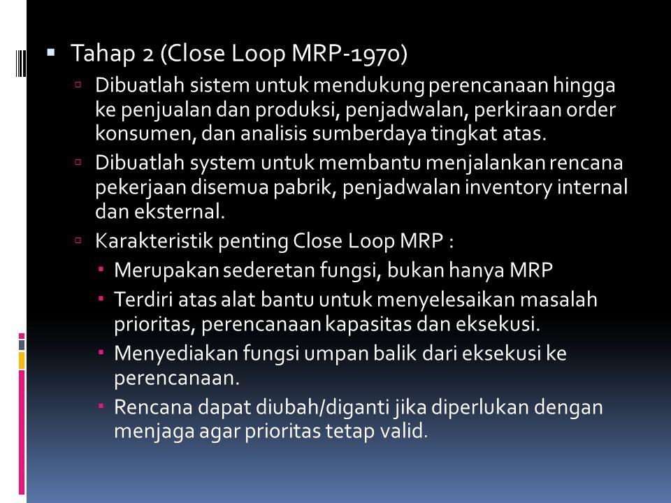  Tahap 2 (Close Loop MRP-1970)  Dibuatlah sistem untuk mendukung perencanaan hingga ke penjualan dan produksi, penjadwalan, perkiraan order konsumen, dan analisis sumberdaya tingkat atas.