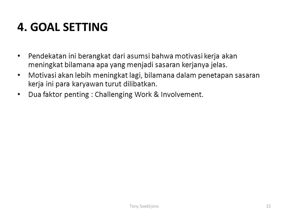 4. GOAL SETTING Pendekatan ini berangkat dari asumsi bahwa motivasi kerja akan meningkat bilamana apa yang menjadi sasaran kerjanya jelas. Motivasi ak