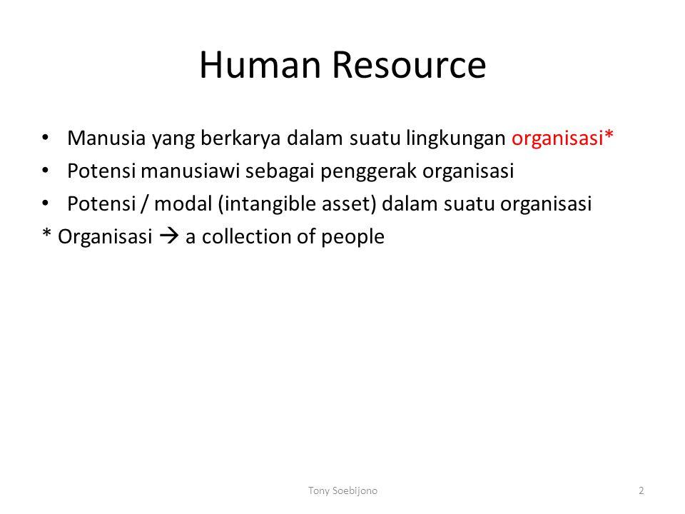 Human Resource Manusia yang berkarya dalam suatu lingkungan organisasi* Potensi manusiawi sebagai penggerak organisasi Potensi / modal (intangible asset) dalam suatu organisasi * Organisasi  a collection of people 2Tony Soebijono