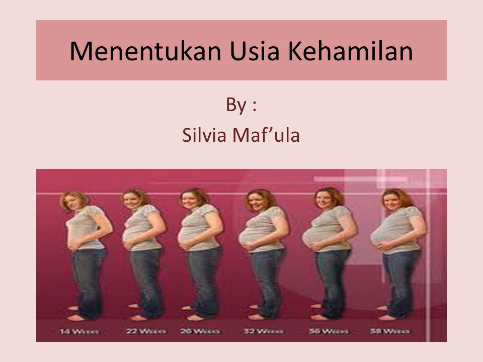 Menentukan Usia Kehamilan By : Silvia Maf'ula