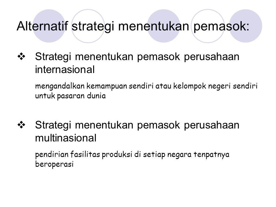Alternatif strategi menentukan pemasok:  Strategi menentukan pemasok perusahaan global efisiensi biaya, menetapkan pemasok produk standar dari pabrik berukuran dunia  Strategi menentukan pemasok perusahaan internasional penentuan pemasok di negeri sendiri dengan beberapa adaptasi oleh unit nasional