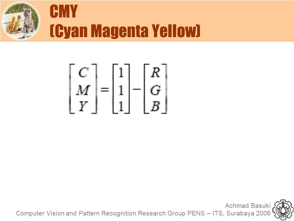 Achmad Basuki Computer Vision and Pattern Recognition Research Group PENS – ITS, Surabaya 2006 CMY (Cyan Magenta Yellow)