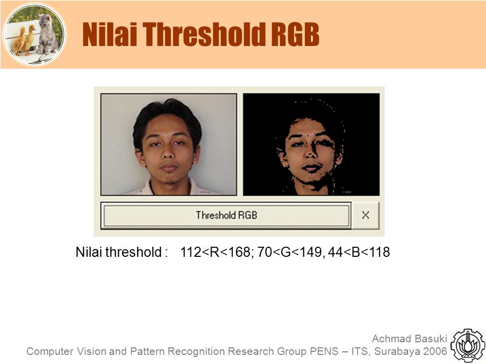 Achmad Basuki Computer Vision and Pattern Recognition Research Group PENS – ITS, Surabaya 2006 Nilai Threshold RGB Nilai threshold : 112<R<168; 70<G<1