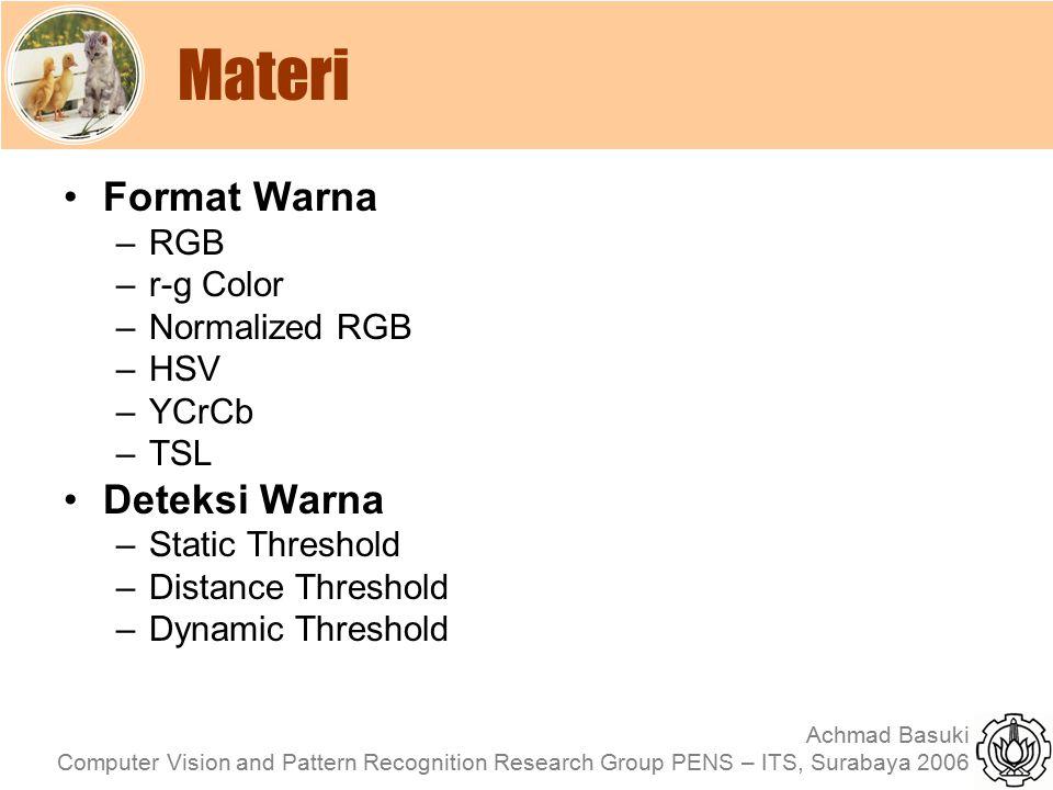 Achmad Basuki Computer Vision and Pattern Recognition Research Group PENS – ITS, Surabaya 2006 Static Color thresholding Dimana : Ir, Ig, Ib adalah interval untuk warna r, g dan b yang ditentukan secara spesifik Misalkan untuk mengambil warna merah dilakukan dengan: IF r>200 and g<64 and b<64 THEN warna=merah Nilai threshold