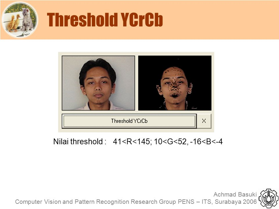 Achmad Basuki Computer Vision and Pattern Recognition Research Group PENS – ITS, Surabaya 2006 Threshold YCrCb Nilai threshold : 41<R<145; 10<G<52, -1