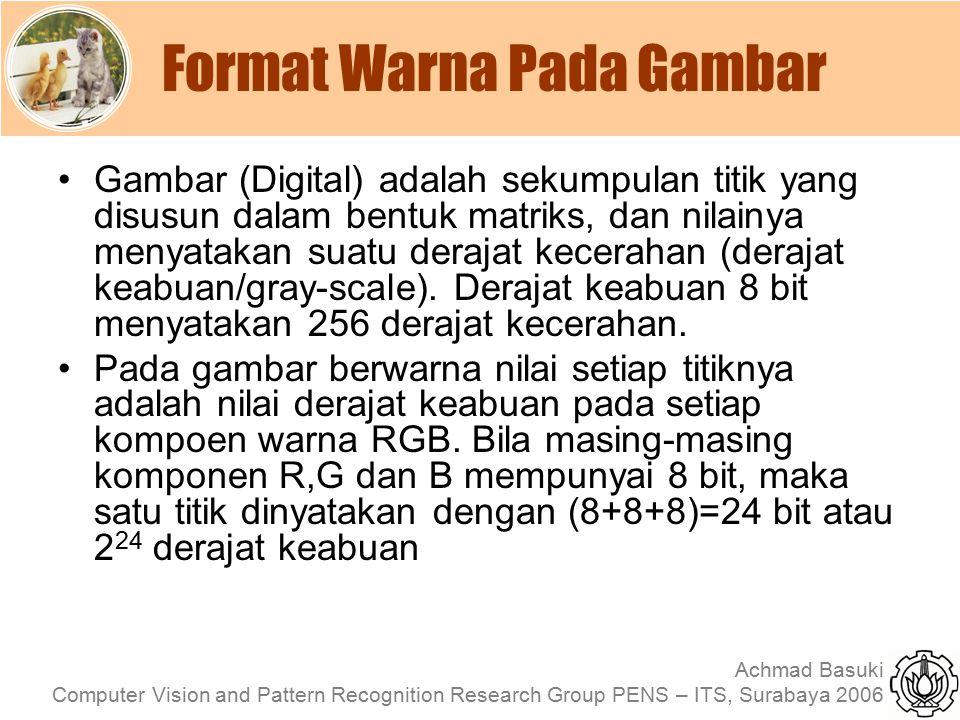 Achmad Basuki Computer Vision and Pattern Recognition Research Group PENS – ITS, Surabaya 2006 Format RGB Format RGB (Red, Green & Blue) adalah format dasar yang digunakan oleh banyak peralatan elektronik seperti monitor, LCD atau TV untuk menampilkan sebuah gambar.
