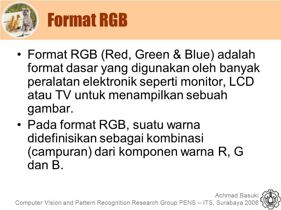 Achmad Basuki Computer Vision and Pattern Recognition Research Group PENS – ITS, Surabaya 2006 Format RGB Format RGB (Red, Green & Blue) adalah format