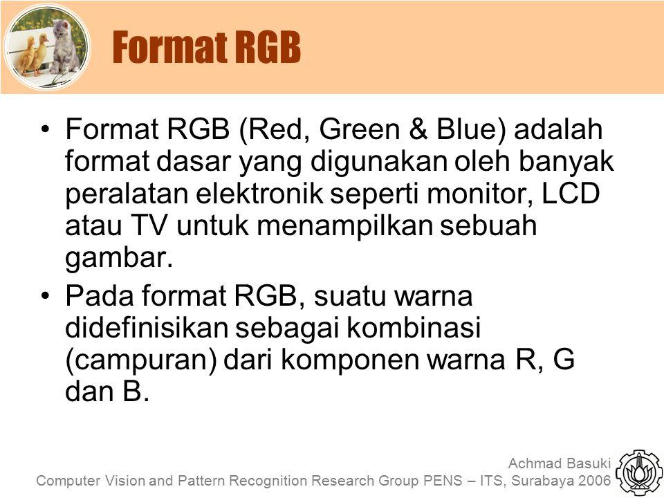 Achmad Basuki Computer Vision and Pattern Recognition Research Group PENS – ITS, Surabaya 2006 Format RGB Pada format warna RGB 24 bit, maka nilai R, G dan B masing- masing 0-255 WarnaRGB Hitam000 Merah25500 Hijau02550 Biru00255 Kuning255 0 Magenta2550 Cyan0255 Putih255 Abu-Abu127 Orange2551100 Ungu1280255 Coklat128250 Pink255190220 Navy00120
