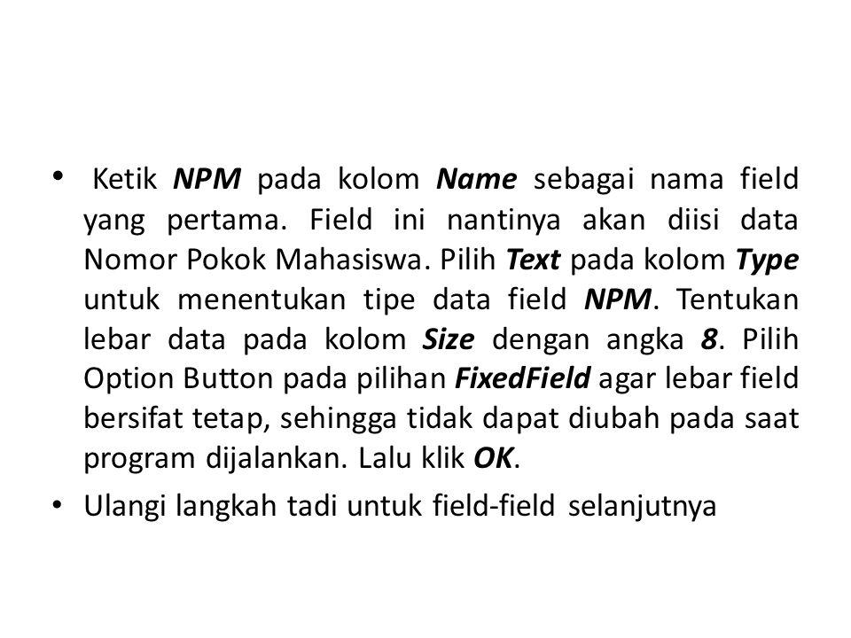 Ketik NPM pada kolom Name sebagai nama field yang pertama. Field ini nantinya akan diisi data Nomor Pokok Mahasiswa. Pilih Text pada kolom Type untuk