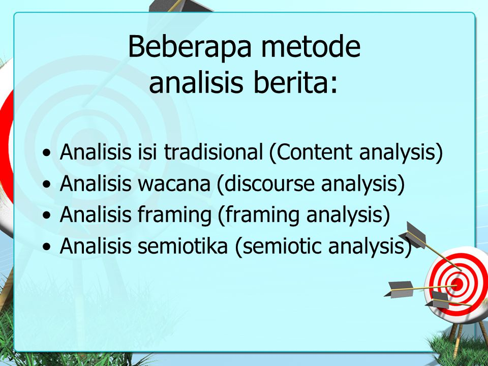 Beberapa metode analisis berita: Analisis isi tradisional (Content analysis) Analisis wacana (discourse analysis) Analisis framing (framing analysis)
