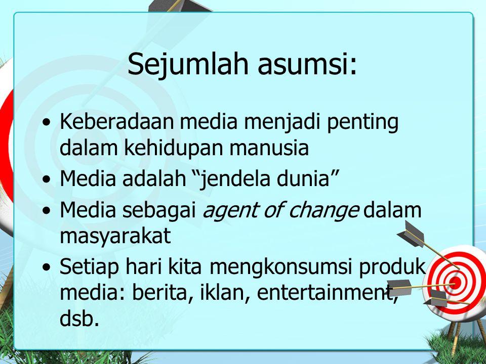 """Sejumlah asumsi: Keberadaan media menjadi penting dalam kehidupan manusia Media adalah """"jendela dunia"""" Media sebagai agent of change dalam masyarakat"""