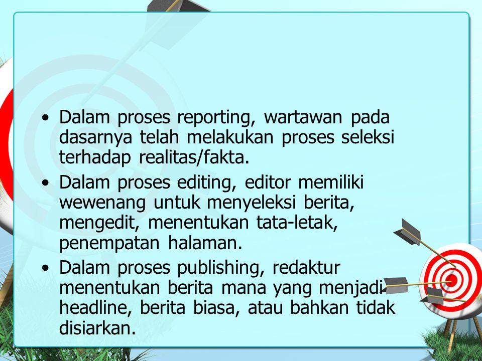Dalam proses reporting, wartawan pada dasarnya telah melakukan proses seleksi terhadap realitas/fakta. Dalam proses editing, editor memiliki wewenang