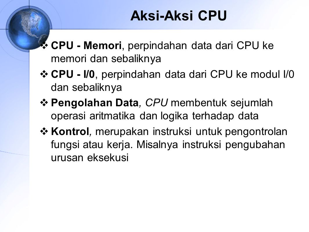 Aksi-Aksi CPU  CPU ‑ Memori, perpindahan data dari CPU ke memori dan sebaliknya  CPU - I/0, perpindahan data dari CPU ke modul I/0 dan sebaliknya 