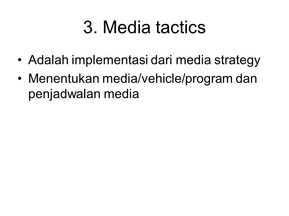 3. Media tactics Adalah implementasi dari media strategy Menentukan media/vehicle/program dan penjadwalan media