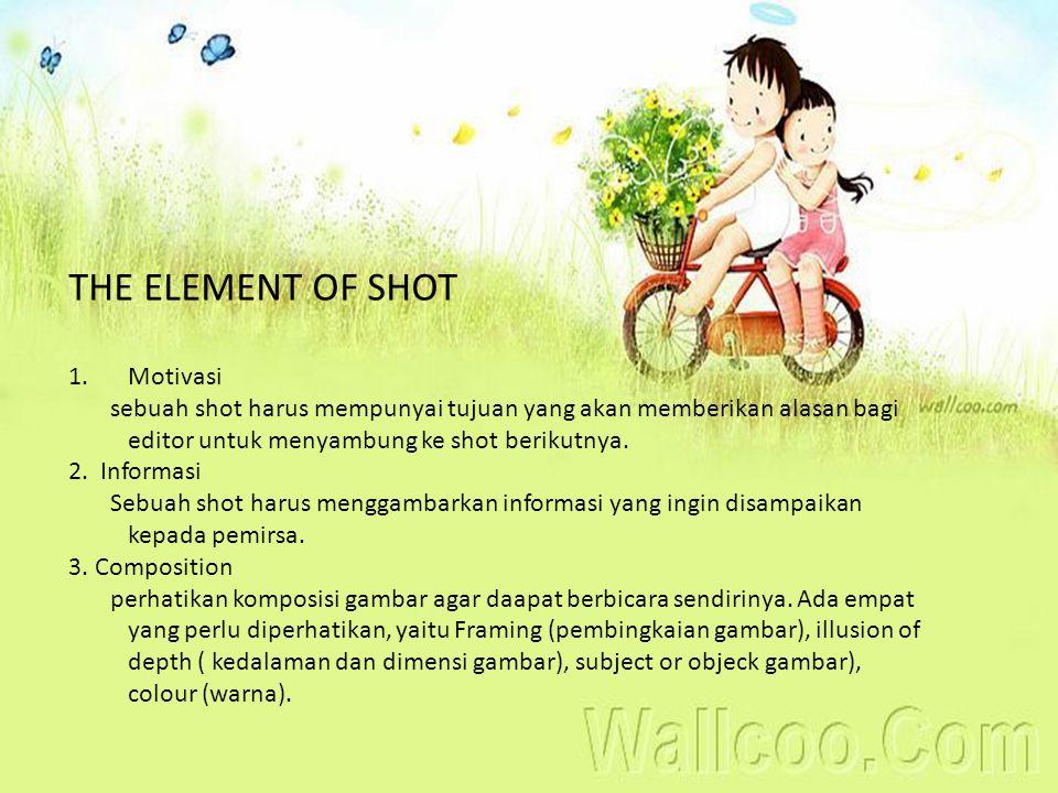 THE ELEMENT OF SHOT 1.Motivasi sebuah shot harus mempunyai tujuan yang akan memberikan alasan bagi editor untuk menyambung ke shot berikutnya. 2. Info