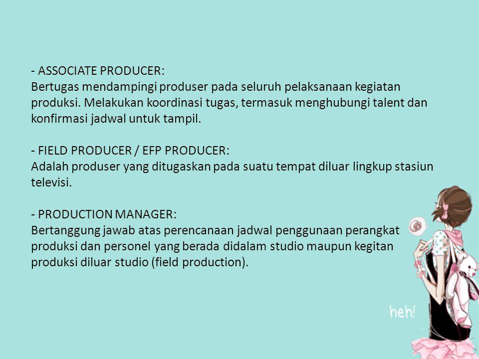 - ASSOCIATE PRODUCER: Bertugas mendampingi produser pada seluruh pelaksanaan kegiatan produksi. Melakukan koordinasi tugas, termasuk menghubungi talen