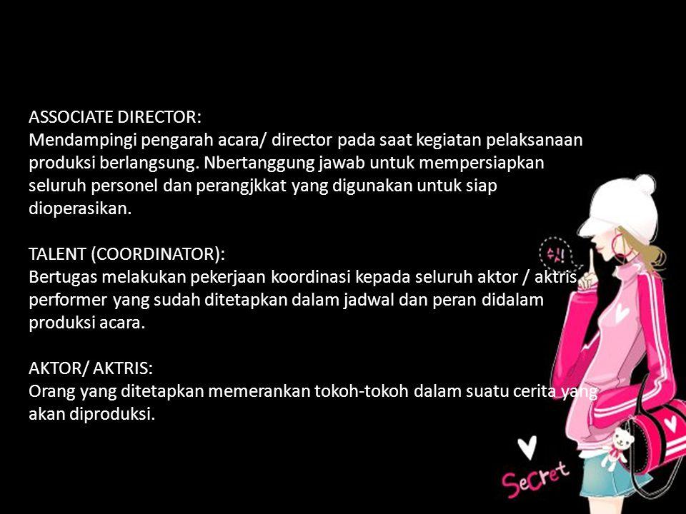 A ASSOCIATE DIRECTOR: Mendampingi pengarah acara/ director pada saat kegiatan pelaksanaan produksi berlangsung. Nbertanggung jawab untuk mempersiapkan