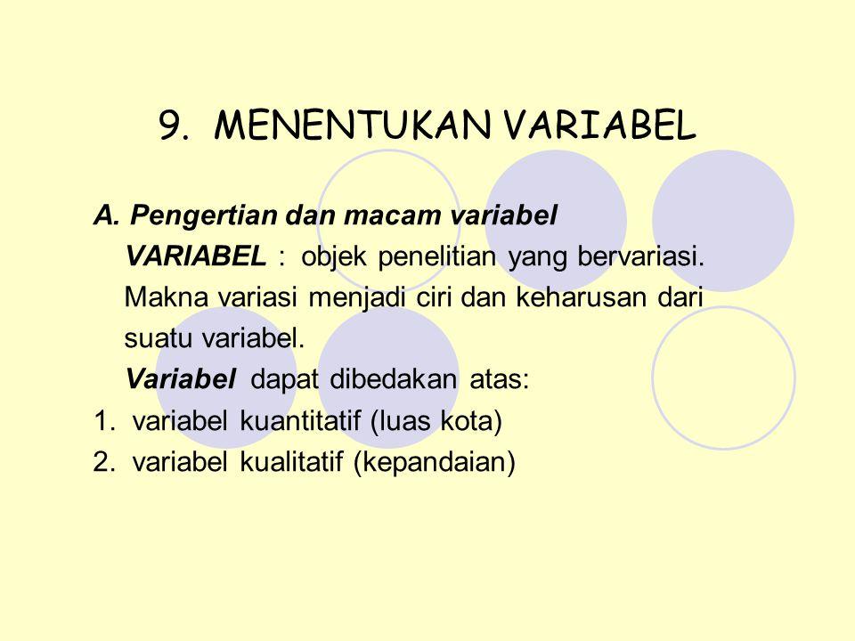 9. MENENTUKAN VARIABEL A. Pengertian dan macam variabel VARIABEL : objek penelitian yang bervariasi. Makna variasi menjadi ciri dan keharusan dari sua