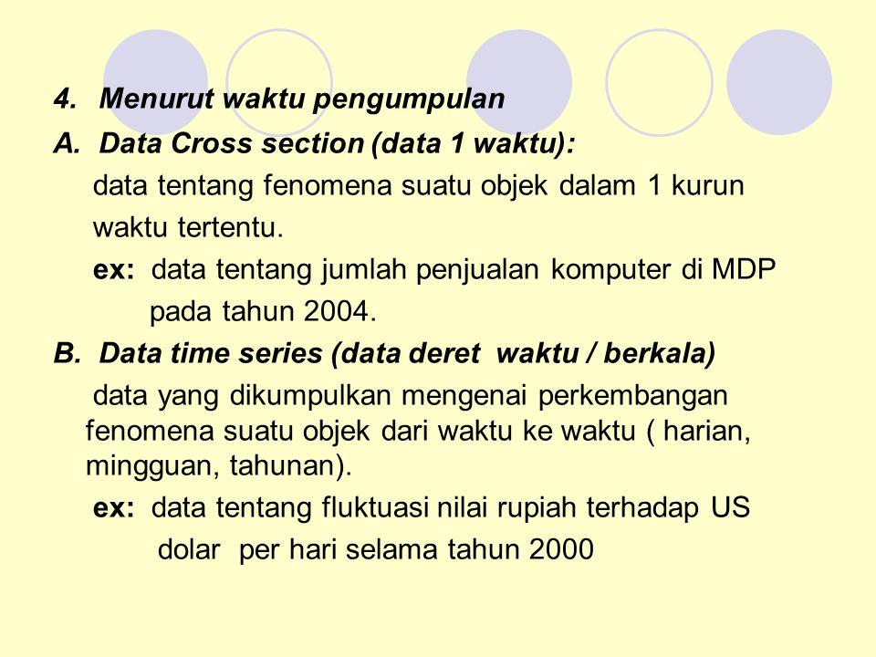 4. Menurut waktu pengumpulan A. Data Cross section (data 1 waktu): data tentang fenomena suatu objek dalam 1 kurun waktu tertentu. ex: data tentang ju