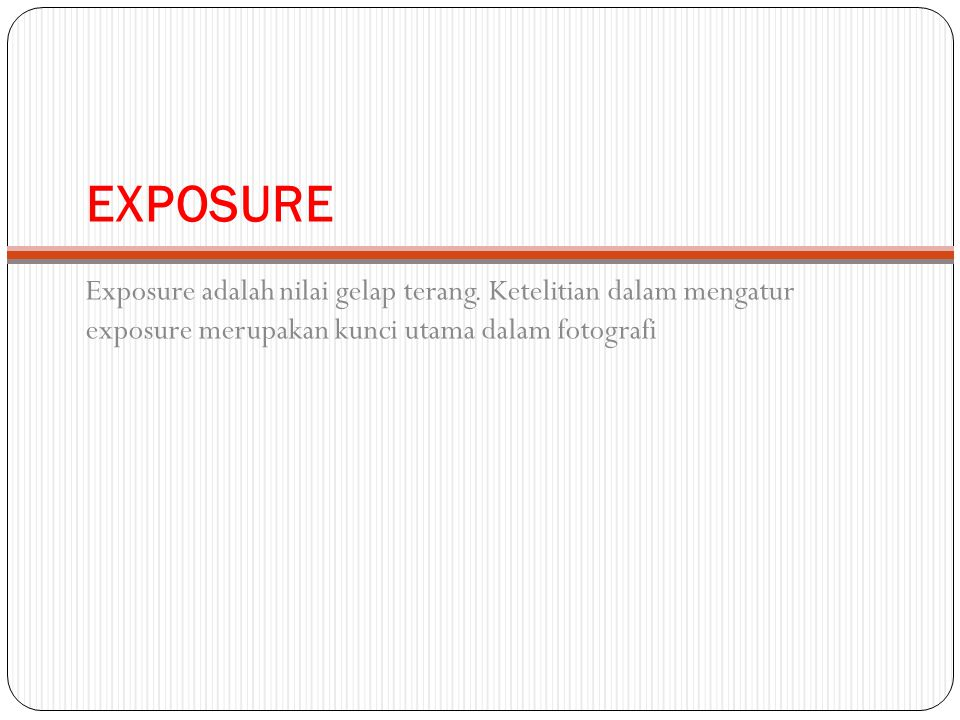 EXPOSURE Exposure adalah nilai gelap terang. Ketelitian dalam mengatur exposure merupakan kunci utama dalam fotografi
