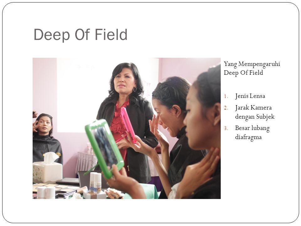 Deep Of Field Yang Mempengaruhi Deep Of Field 1. Jenis Lensa 2. Jarak Kamera dengan Subjek 3. Besar lubang diafragma