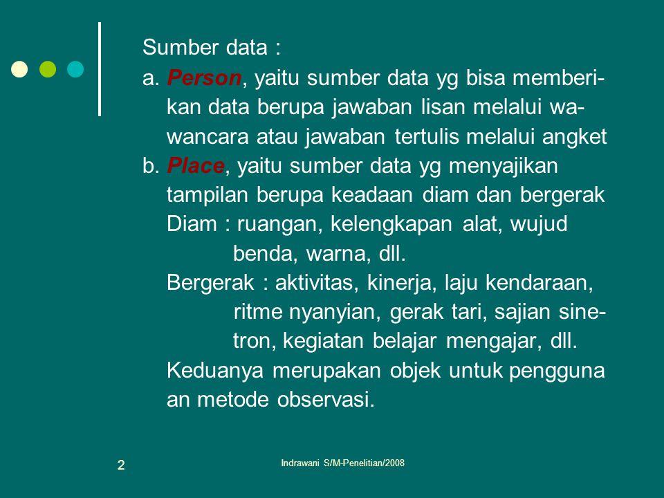 Indrawani S/M-Penelitian/2008 2 Sumber data : a. Person, yaitu sumber data yg bisa memberi- kan data berupa jawaban lisan melalui wa- wancara atau jaw