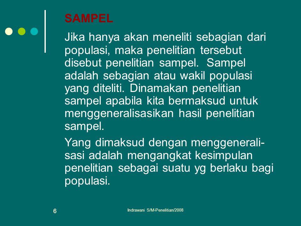 Indrawani S/M-Penelitian/2008 6 SAMPEL Jika hanya akan meneliti sebagian dari populasi, maka penelitian tersebut disebut penelitian sampel. Sampel ada