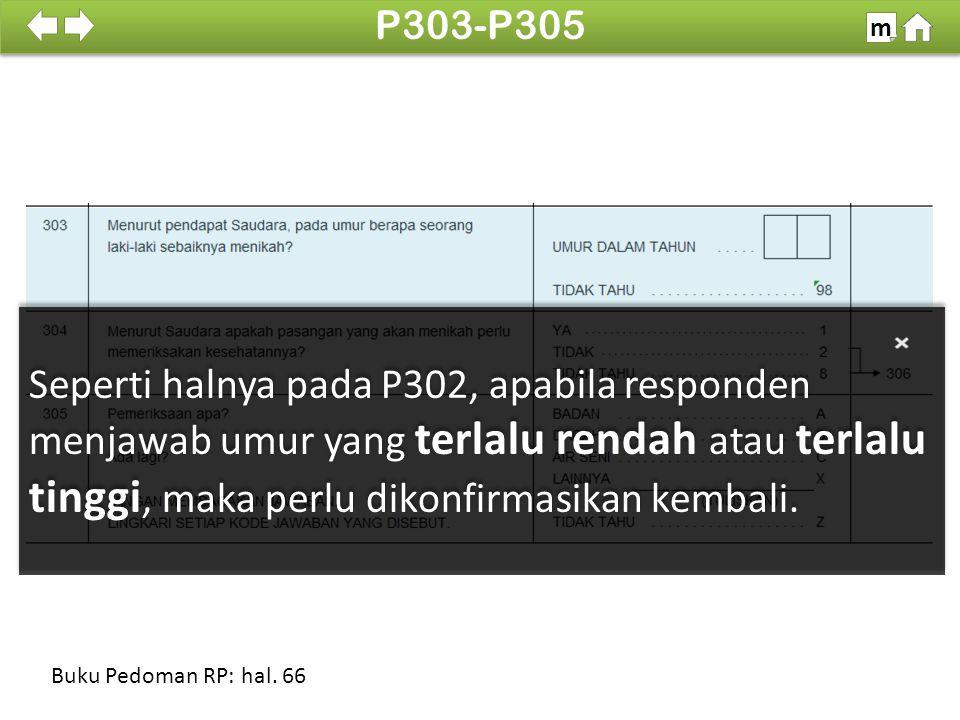 Seperti halnya pada P302, apabila responden menjawab umur yang terlalu rendah atau terlalu tinggi, maka perlu dikonfirmasikan kembali.