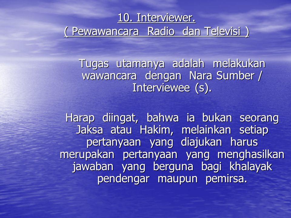 10. Interviewer. ( Pewawancara Radio dan Televisi ) Tugas utamanya adalah melakukan wawancara dengan Nara Sumber / Interviewee (s). Harap diingat, bah