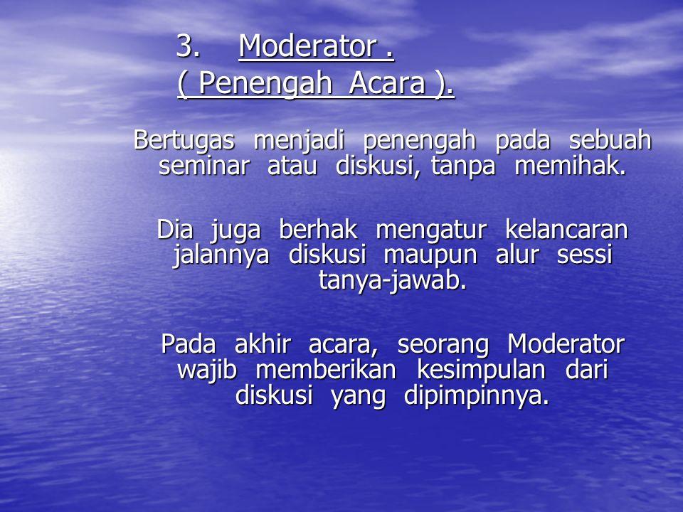 3.Moderator. ( Penengah Acara ). Bertugas menjadi penengah pada sebuah seminar atau diskusi, tanpa memihak. Dia juga berhak mengatur kelancaran jalann
