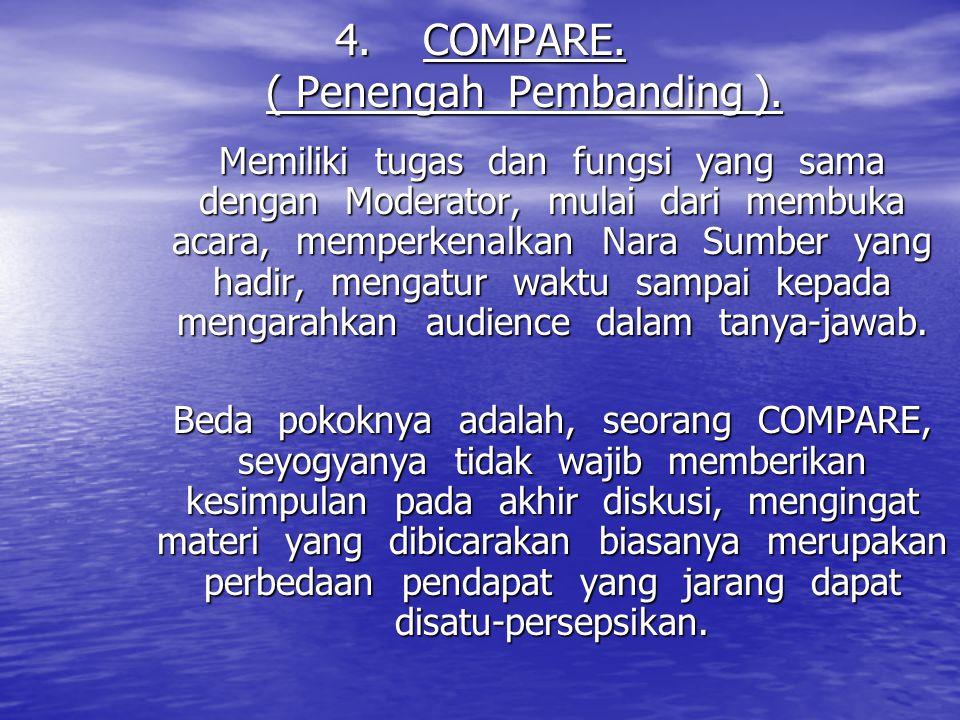 4.COMPARE. ( Penengah Pembanding ). Memiliki tugas dan fungsi yang sama dengan Moderator, mulai dari membuka acara, memperkenalkan Nara Sumber yang ha