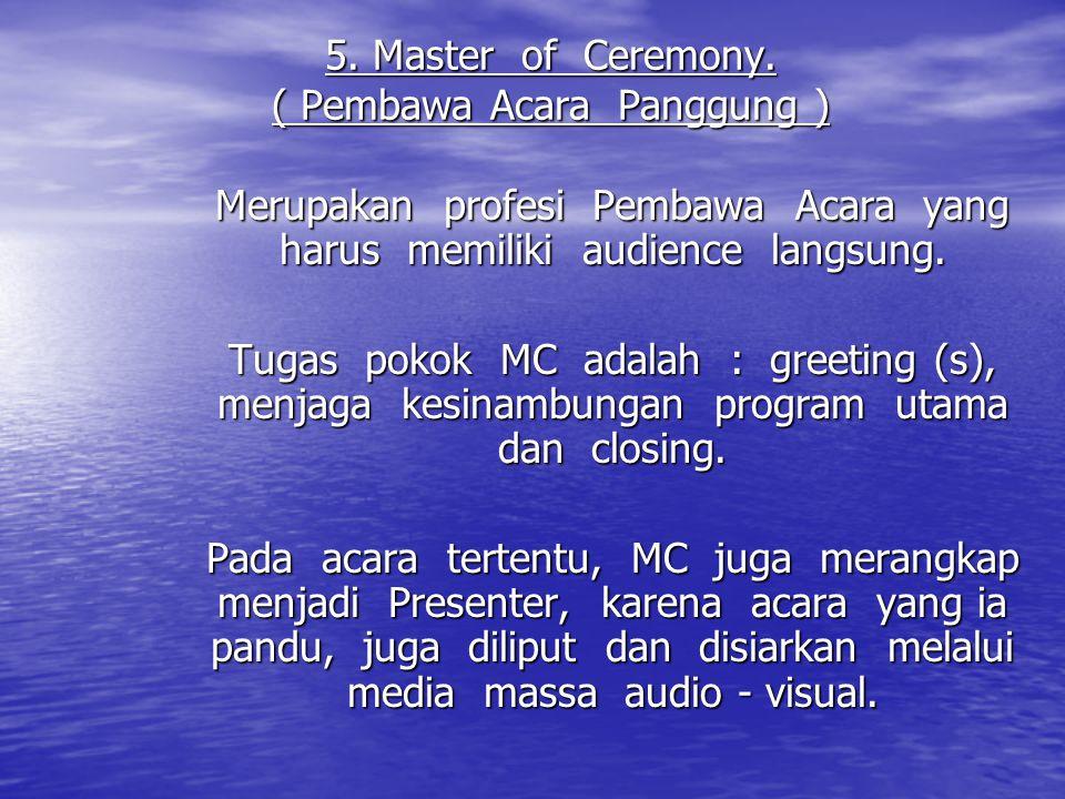 5. Master of Ceremony. ( Pembawa Acara Panggung ) Merupakan profesi Pembawa Acara yang harus memiliki audience langsung. Tugas pokok MC adalah : greet