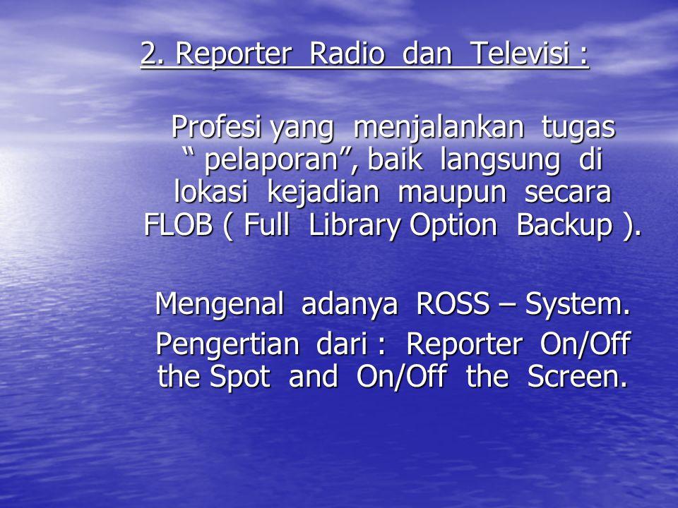 "2. Reporter Radio dan Televisi : Profesi yang menjalankan tugas "" pelaporan"", baik langsung di lokasi kejadian maupun secara FLOB ( Full Library Optio"